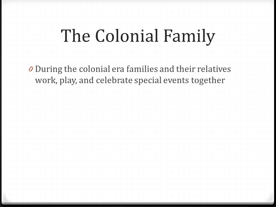 The Colonial Family During the colonial era families and their relatives work, play, and celebrate special events together.