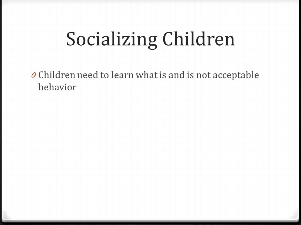 Socializing Children Children need to learn what is and is not acceptable behavior