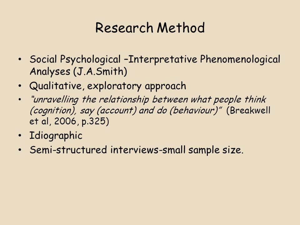 Research Method Social Psychological –Interpretative Phenomenological Analyses (J.A.Smith) Qualitative, exploratory approach.
