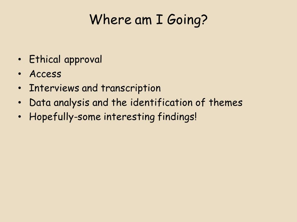 Where am I Going Ethical approval Access Interviews and transcription