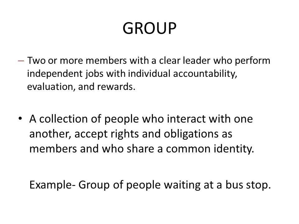 GROUP Two or more members with a clear leader who perform independent jobs with individual accountability, evaluation, and rewards.