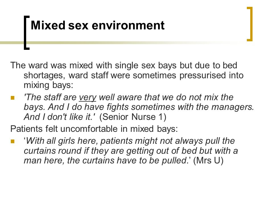 Mixed sex environment The ward was mixed with single sex bays but due to bed shortages, ward staff were sometimes pressurised into mixing bays: