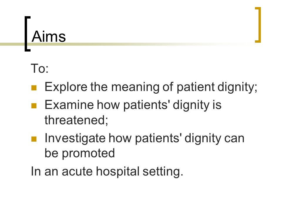 Aims To: Explore the meaning of patient dignity;