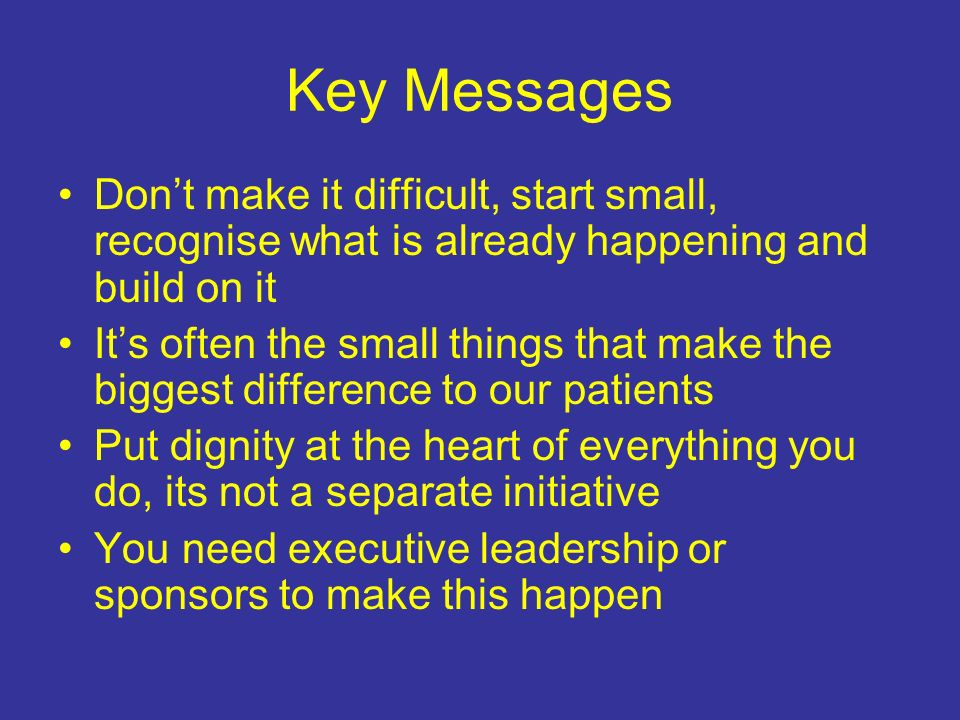Key Messages Don't make it difficult, start small, recognise what is already happening and build on it.