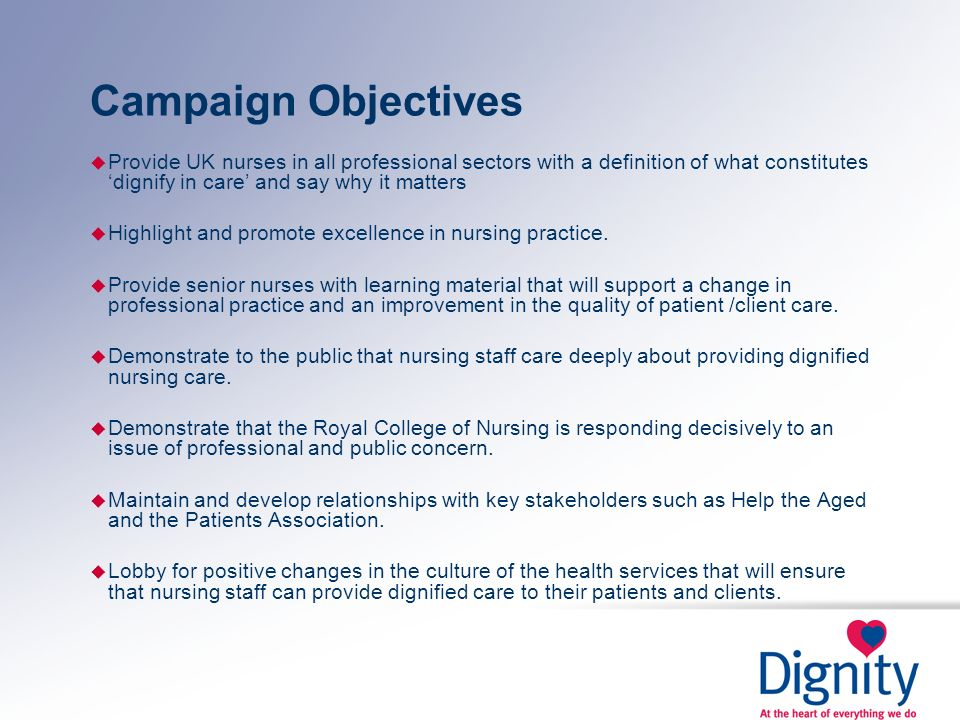 Campaign Objectives Provide UK nurses in all professional sectors with a definition of what constitutes 'dignify in care' and say why it matters.