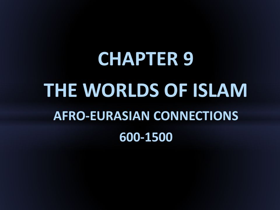 CHAPTER 9 THE WORLDS OF ISLAM AFRO-EURASIAN CONNECTIONS 600-1500