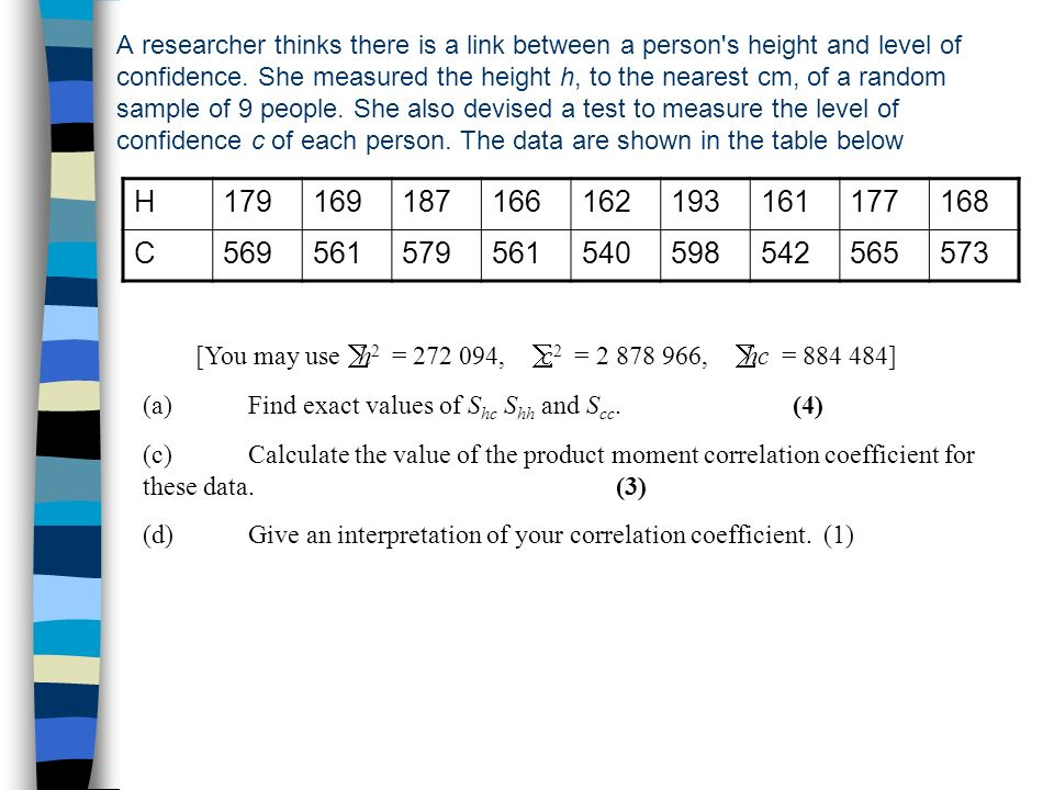 A researcher thinks there is a link between a person s height and level of confidence. She measured the height h, to the nearest cm, of a random sample of 9 people. She also devised a test to measure the level of confidence c of each person. The data are shown in the table below