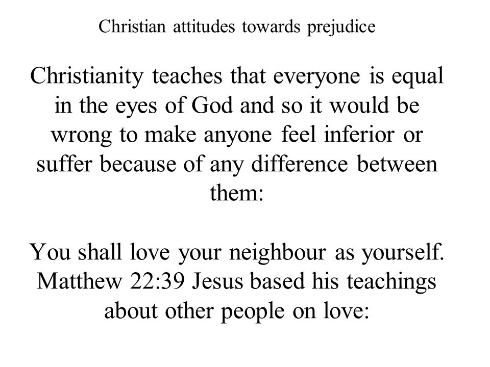 Christian attitudes towards prejudice Christianity teaches that everyone is equal in the eyes of God and so it would be wrong to make anyone feel inferior or suffer because of any difference between them: You shall love your neighbour as yourself.