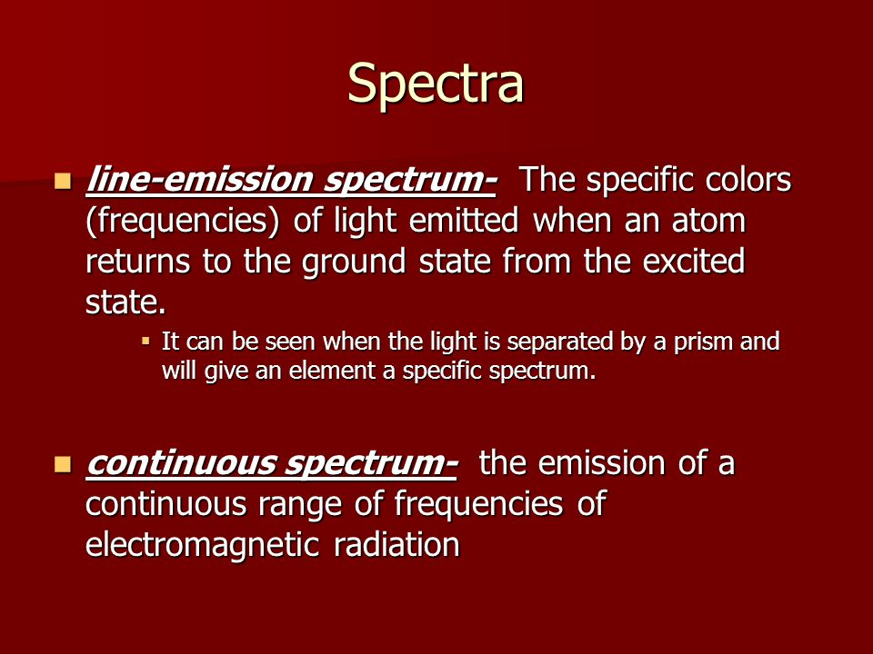 Spectra line-emission spectrum- The specific colors (frequencies) of light emitted when an atom returns to the ground state from the excited state.