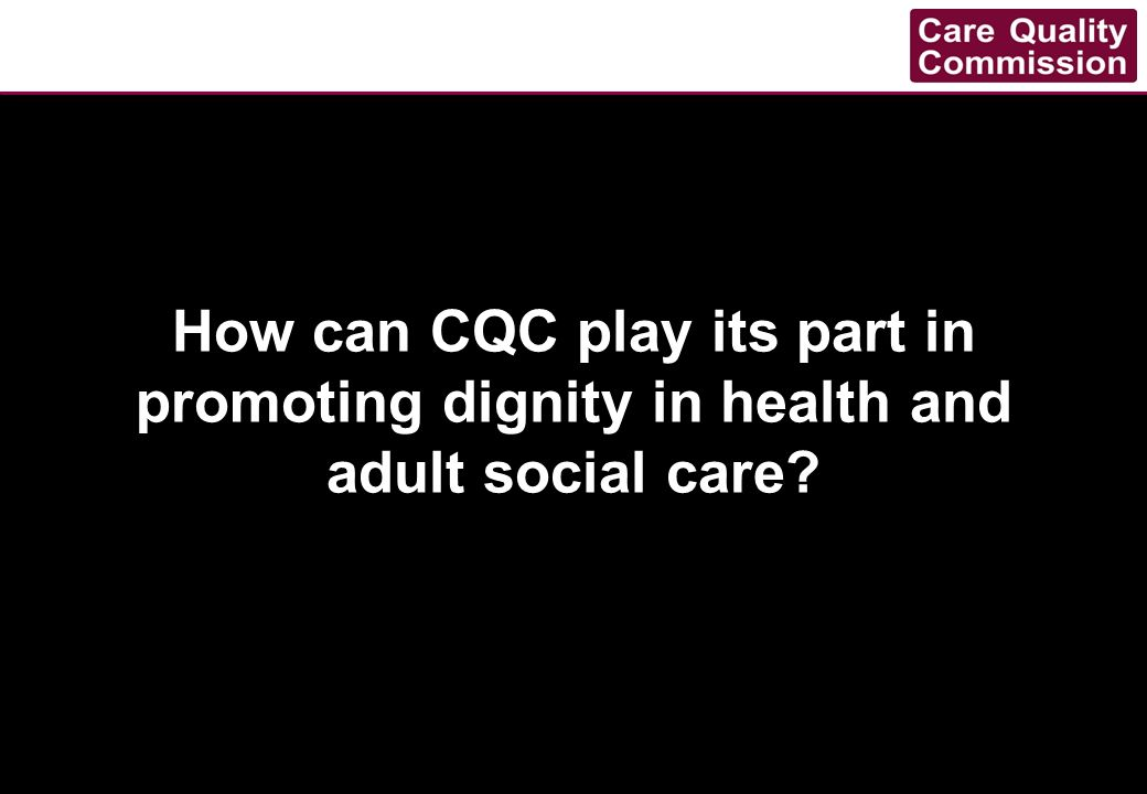 How can CQC play its part in promoting dignity in health and adult social care