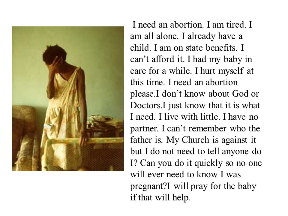 I need an abortion. I am tired. I am all alone. I already have a child