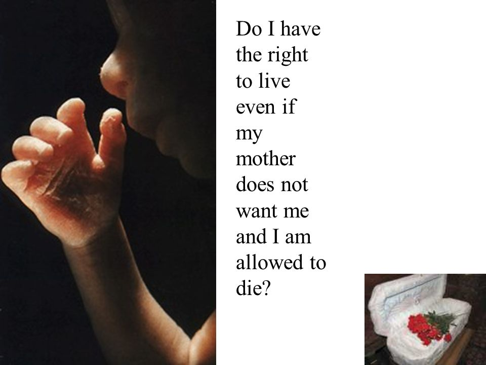 Do I have the right to live even if my mother does not want me and I am allowed to die