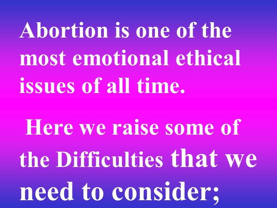 Abortion is one of the most emotional ethical issues of all time.