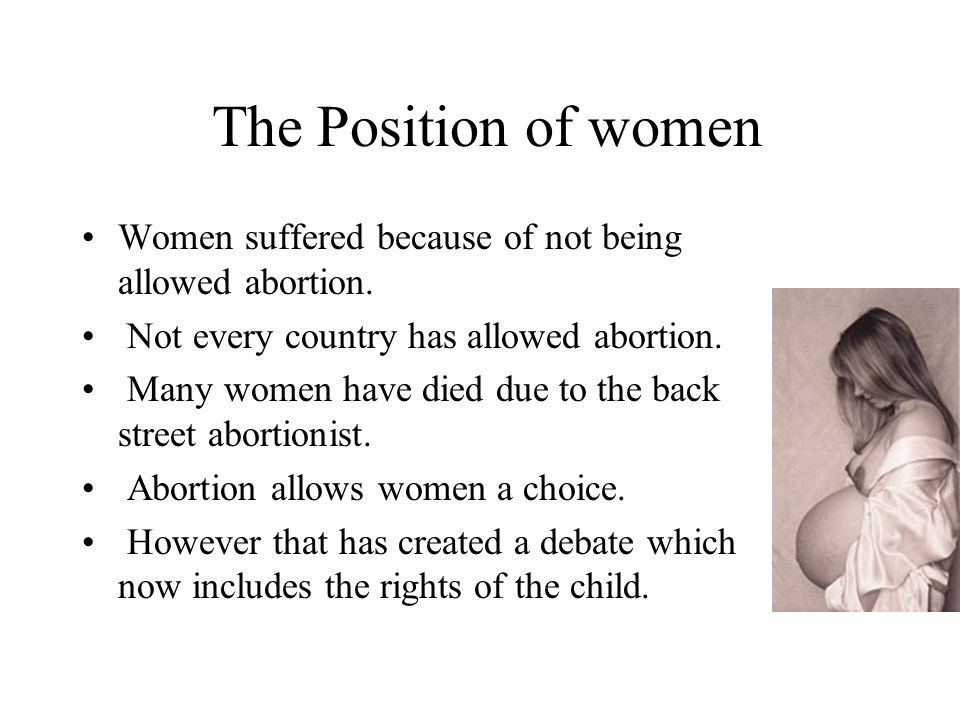 The Position of women Women suffered because of not being allowed abortion. Not every country has allowed abortion.