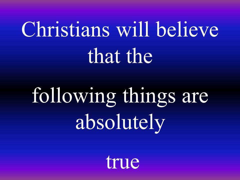 Christians will believe that the following things are absolutely