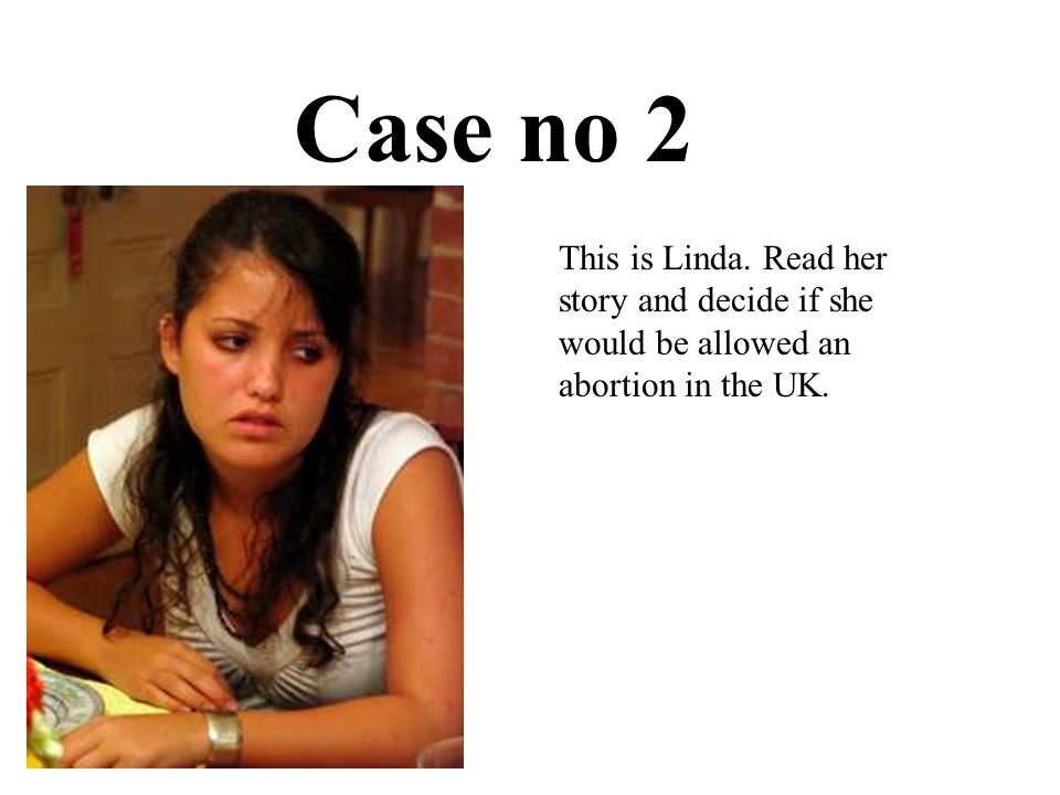 Case no 2 This is Linda. Read her story and decide if she would be allowed an abortion in the UK.