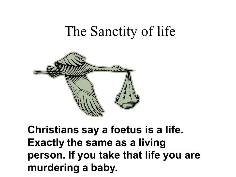 The Sanctity of life Christians say a foetus is a life.