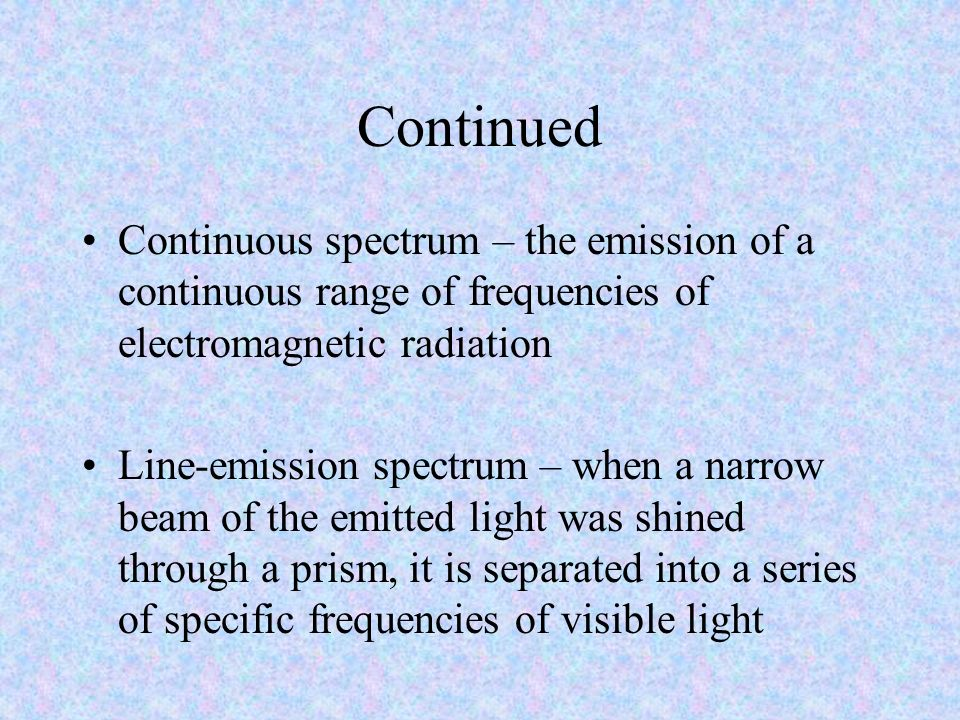 Continued Continuous spectrum – the emission of a continuous range of frequencies of electromagnetic radiation.