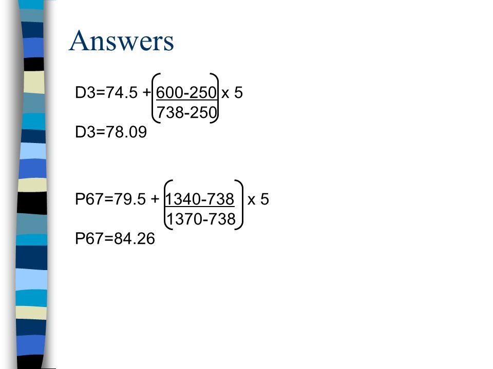 Answers D3=74.5 + 600-250 x 5 738-250 D3=78.09 P67=79.5 + 1340-738 x 5