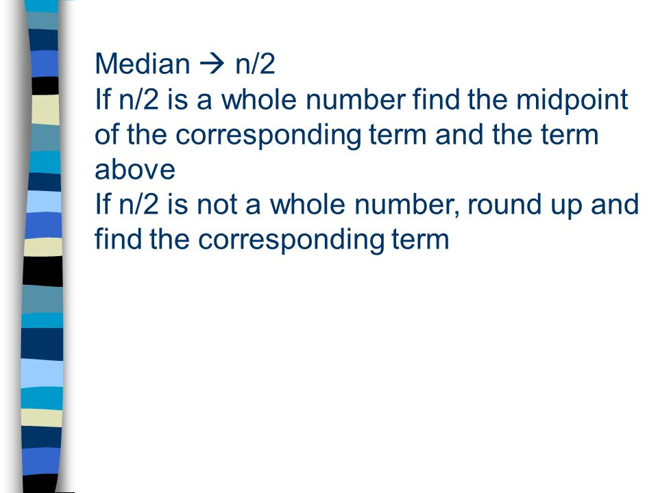 Median  n/2 If n/2 is a whole number find the midpoint of the corresponding term and the term above