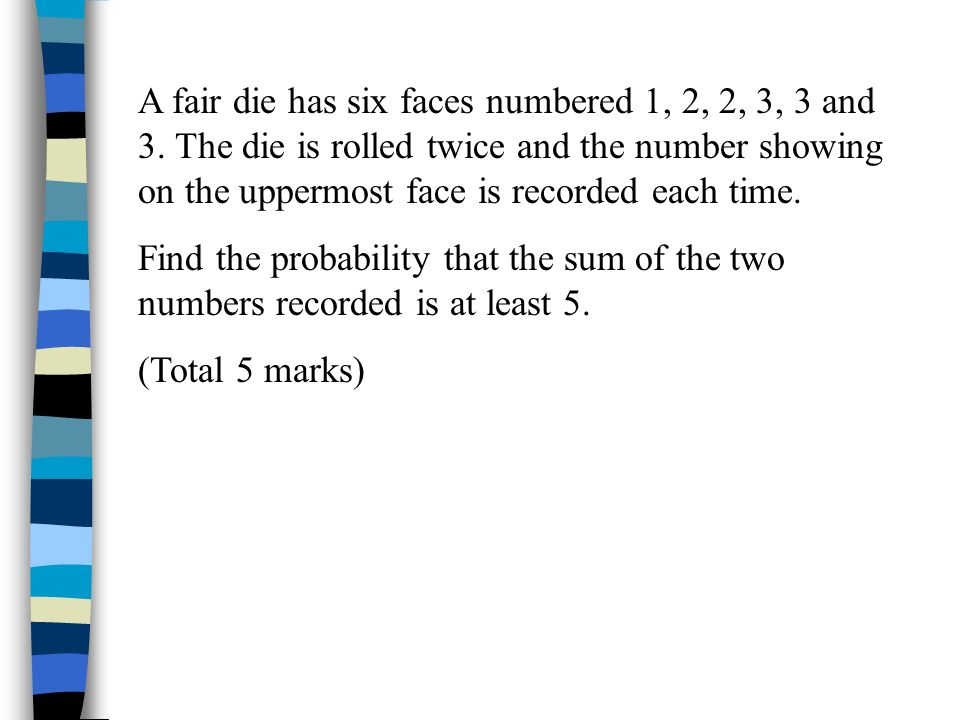 A fair die has six faces numbered 1, 2, 2, 3, 3 and 3