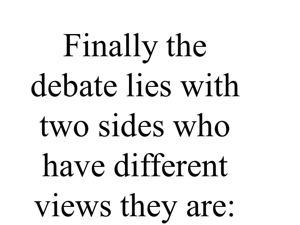 Finally the debate lies with two sides who have different views they are: