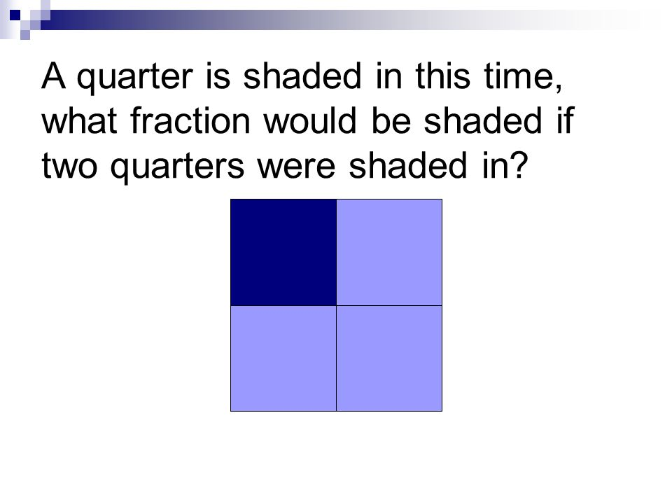 A quarter is shaded in this time, what fraction would be shaded if two quarters were shaded in