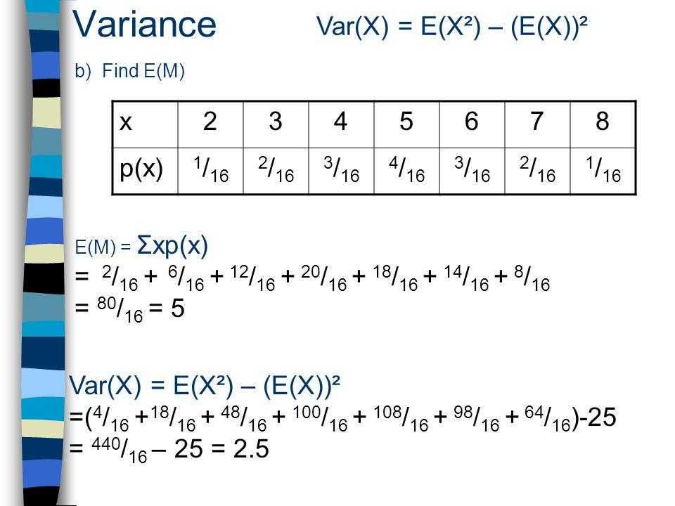 Variance Var(X) = E(X²) – (E(X))² x 2 3 4 5 6 7 8 p(x) 1/16 2/16 3/16