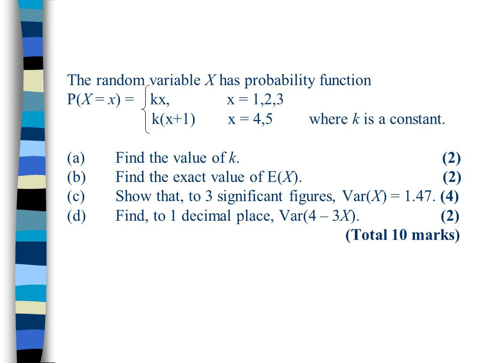 The random variable X has probability function P(X = x) = kx, x = 1,2,3 k(x+1) x = 4,5 where k is a constant.
