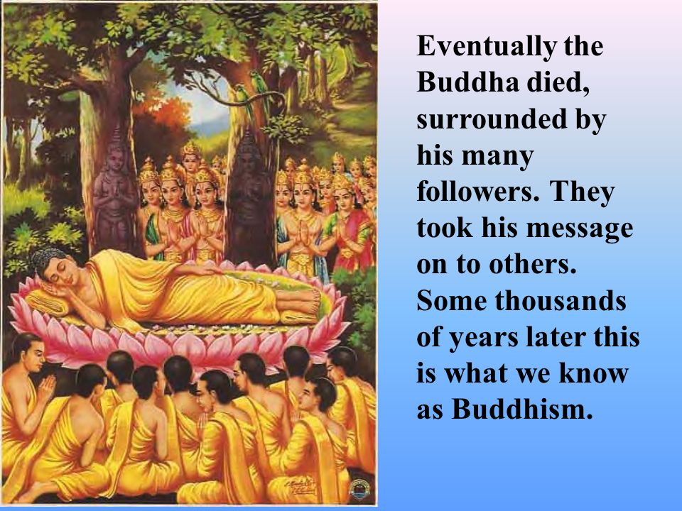 Eventually the Buddha died, surrounded by his many followers