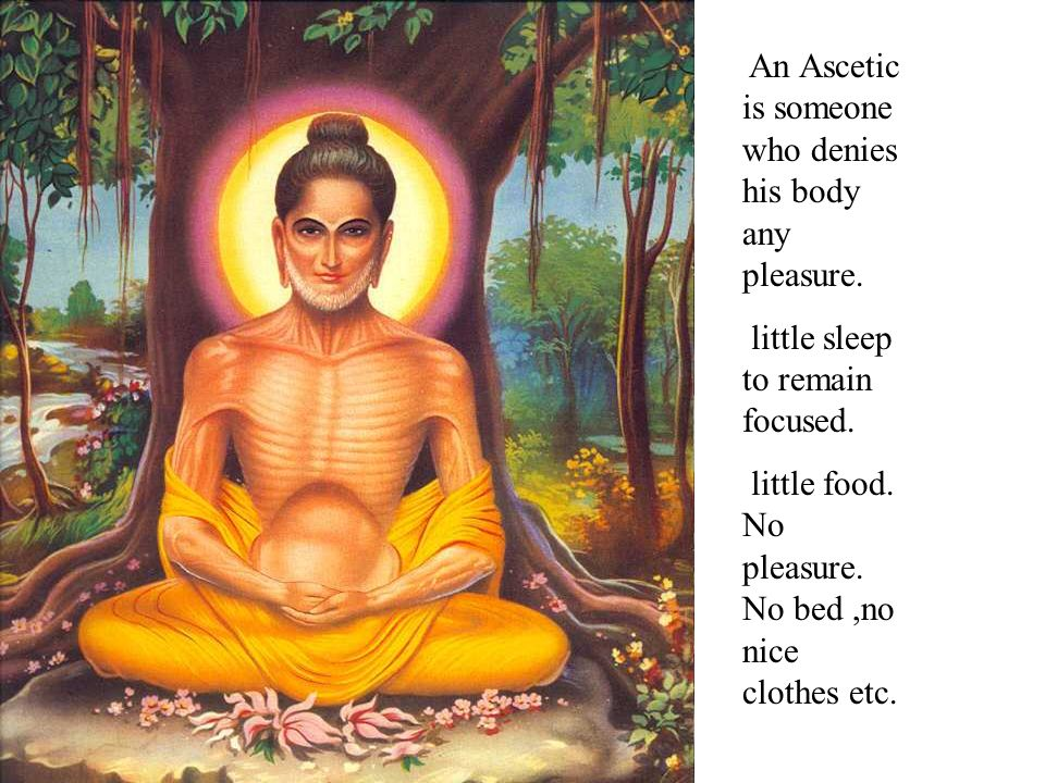 An Ascetic is someone who denies his body any pleasure.