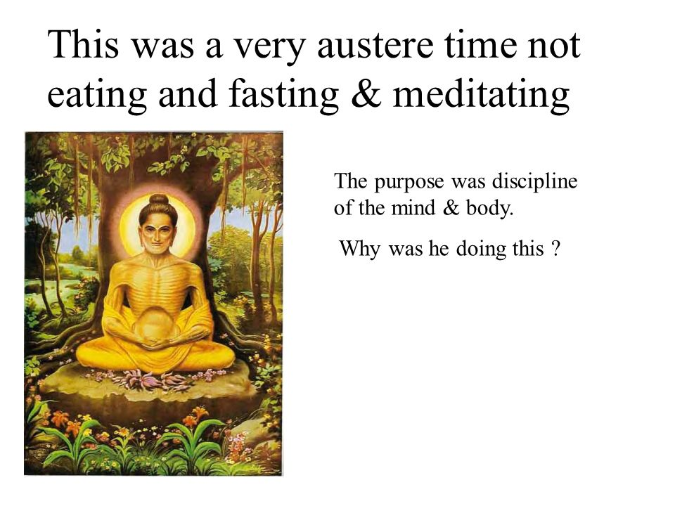 This was a very austere time not eating and fasting & meditating
