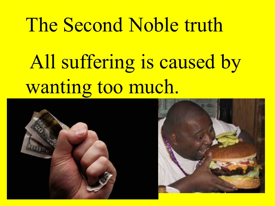 The Second Noble truth All suffering is caused by wanting too much.