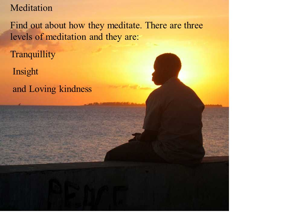Meditation Find out about how they meditate. There are three levels of meditation and they are: Tranquillity.