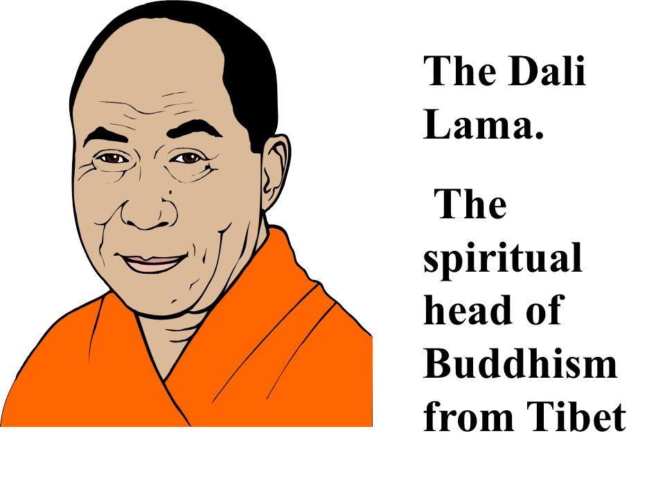 The Dali Lama. The spiritual head of Buddhism from Tibet