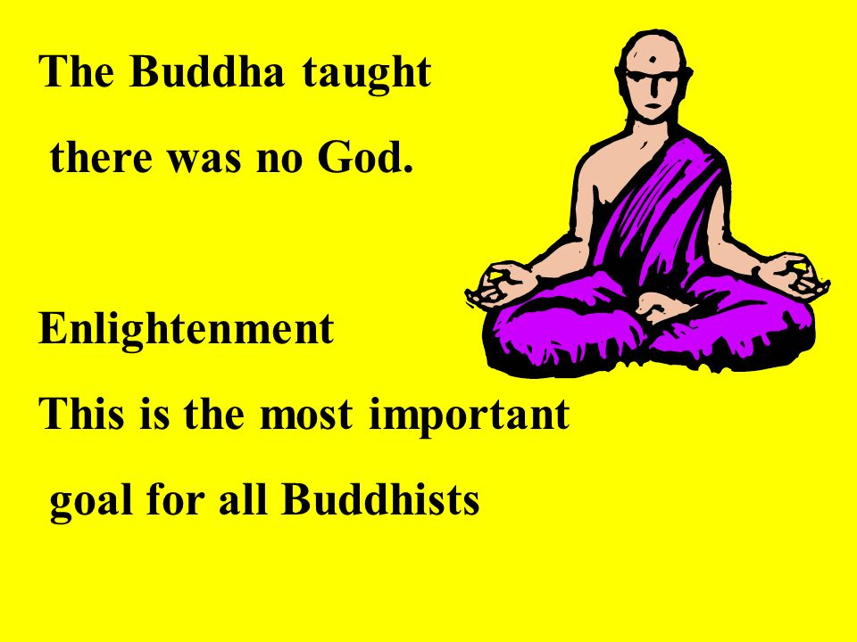 The Buddha taught there was no God. Enlightenment This is the most important goal for all Buddhists