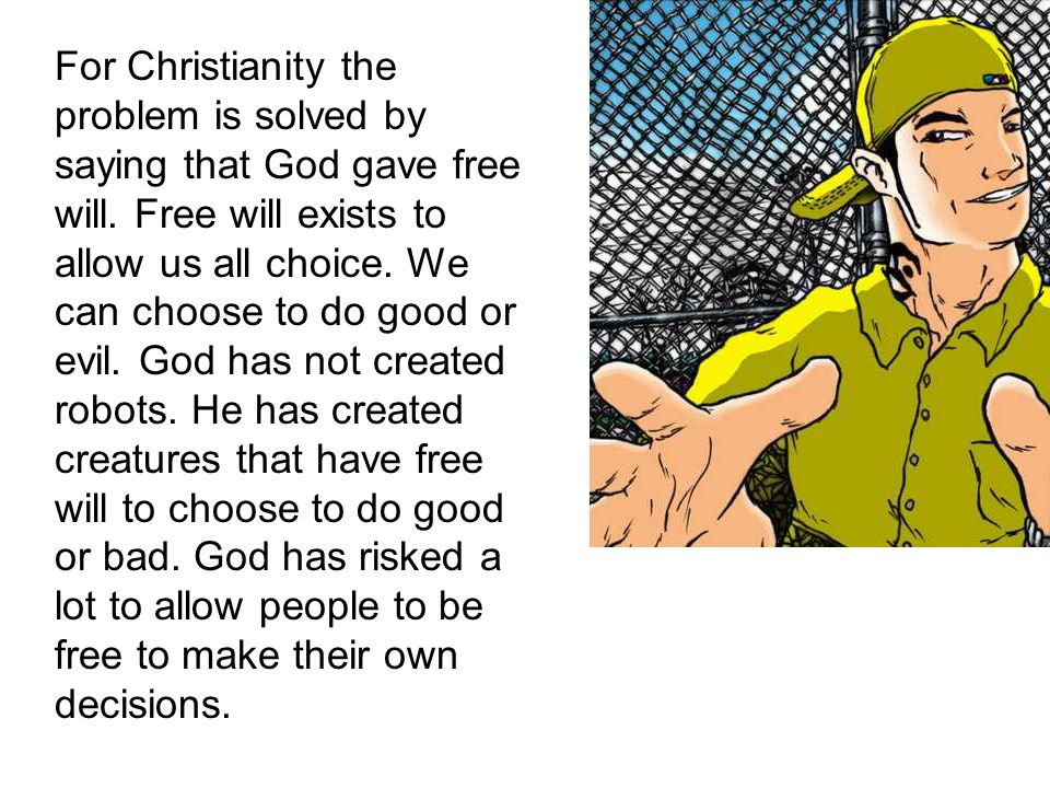 For Christianity the problem is solved by saying that God gave free will.