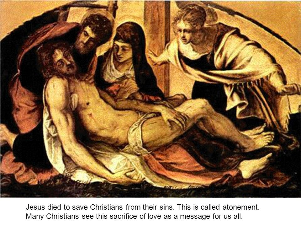 Jesus died to save Christians from their sins. This is called atonement.