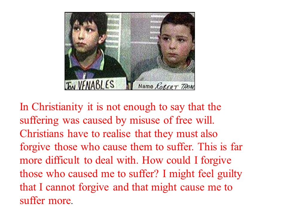 In Christianity it is not enough to say that the suffering was caused by misuse of free will.