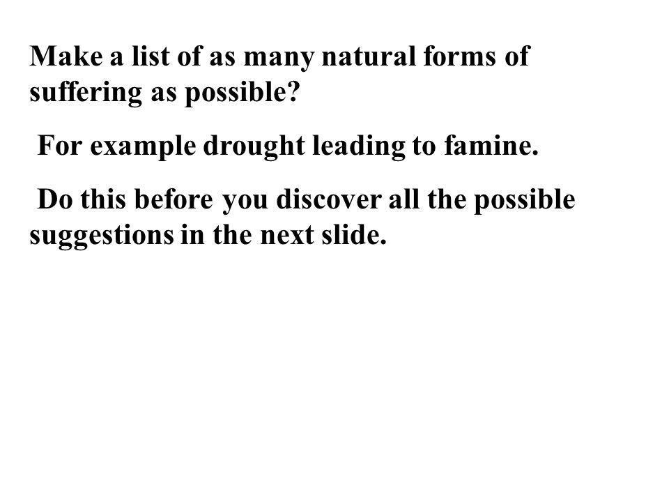 Make a list of as many natural forms of suffering as possible