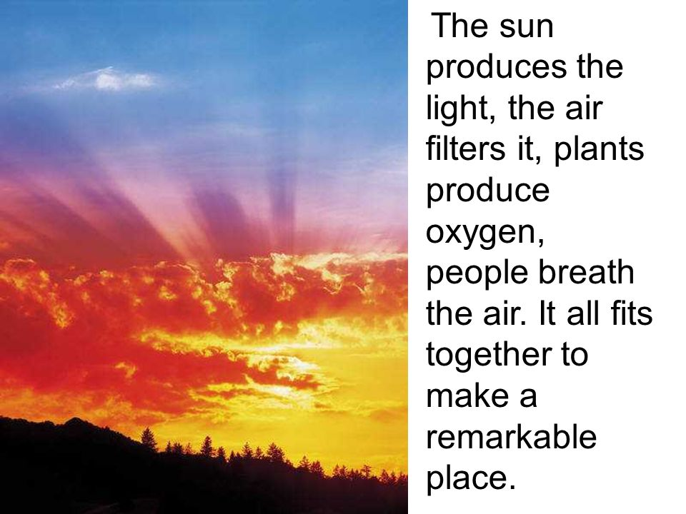 The sun produces the light, the air filters it, plants produce oxygen, people breath the air.