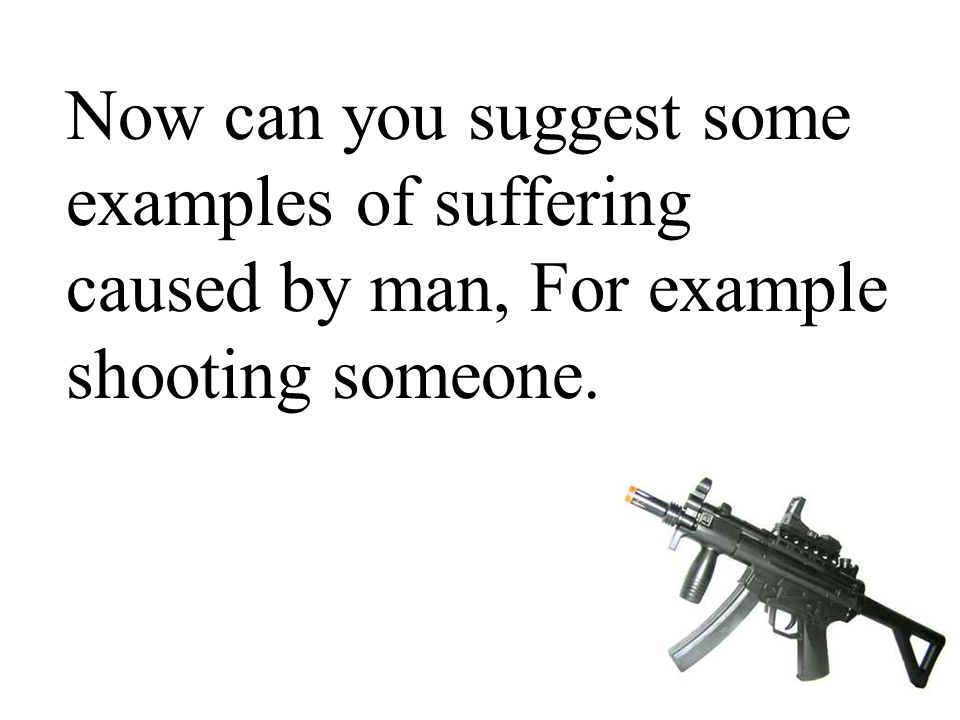 Now can you suggest some examples of suffering caused by man, For example shooting someone.