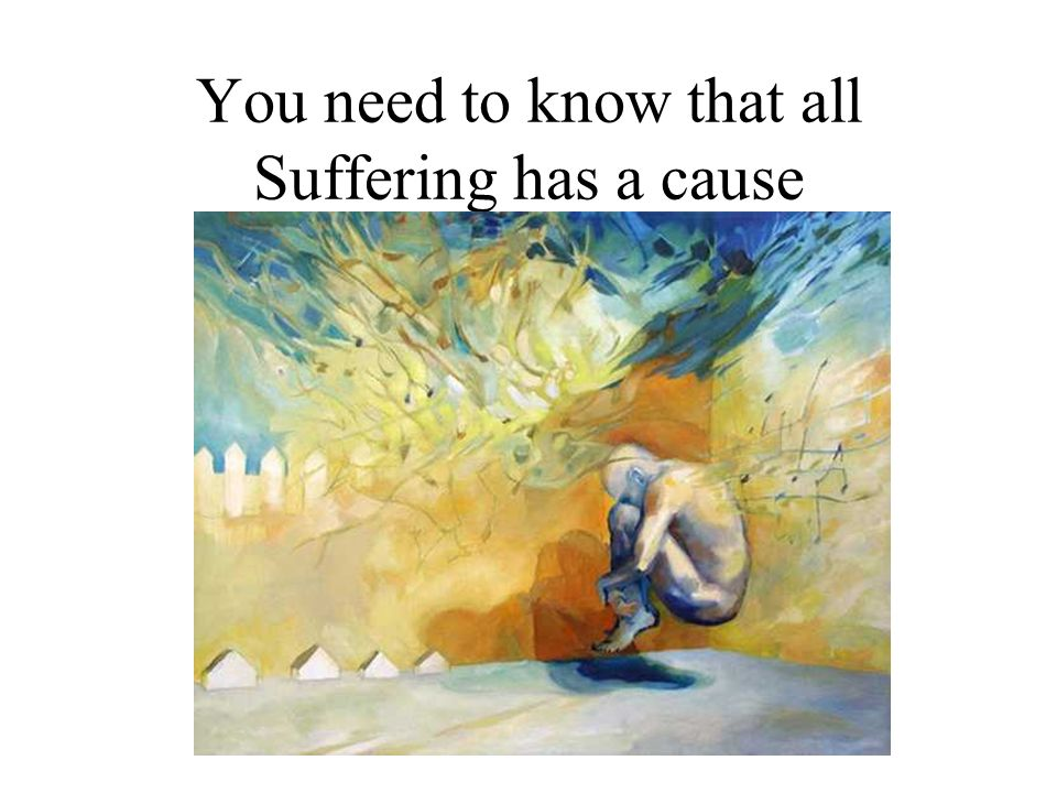 You need to know that all Suffering has a cause