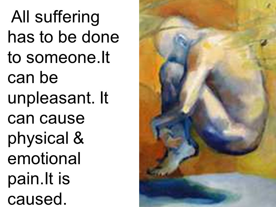 All suffering has to be done to someone. It can be unpleasant
