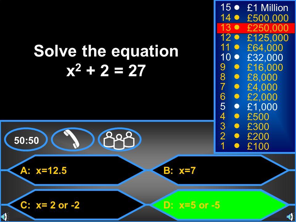 Solve the equation x2 + 2 = 27 15 £1 Million 14 £500,000 13 £250,000