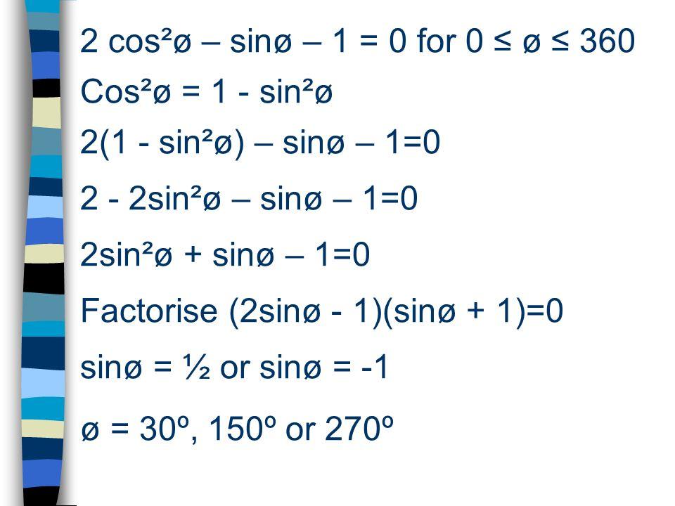 2 cos²ø – sinø – 1 = 0 for 0 ≤ ø ≤ 360 Cos²ø = 1 - sin²ø. 2(1 - sin²ø) – sinø – 1=0. 2 - 2sin²ø – sinø – 1=0.