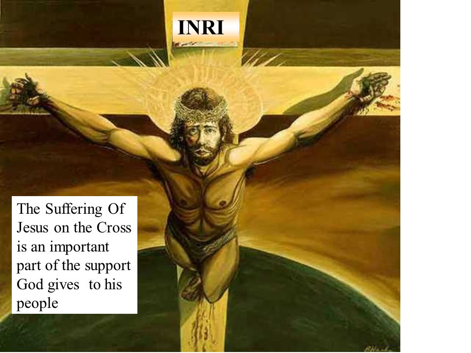 INRI The Suffering Of Jesus on the Cross is an important part of the support God gives to his people.