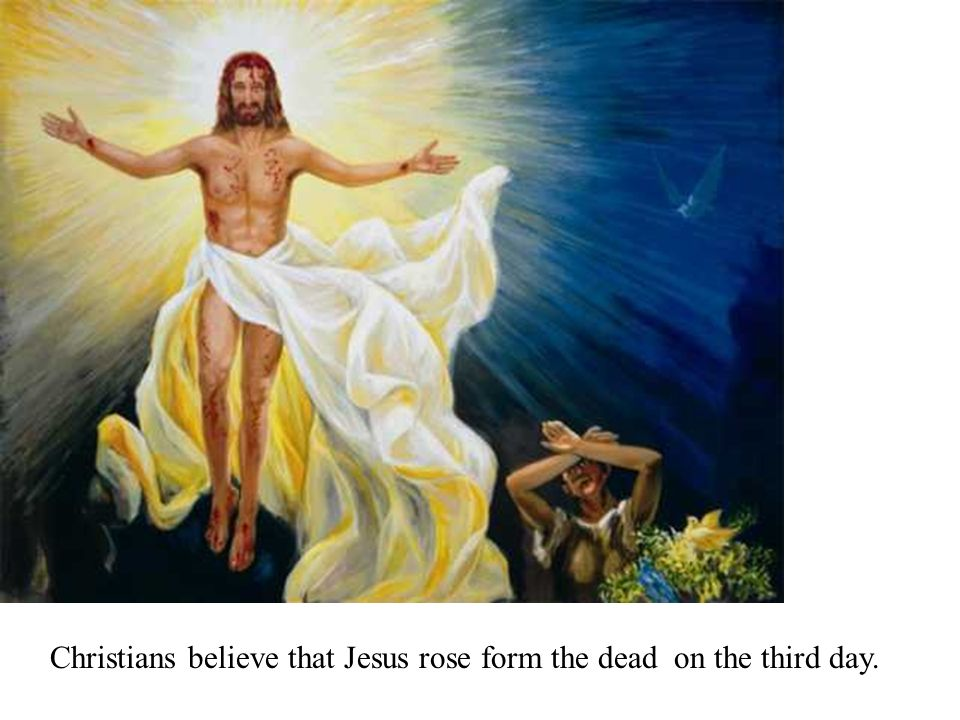 Christians believe that Jesus rose form the dead on the third day.