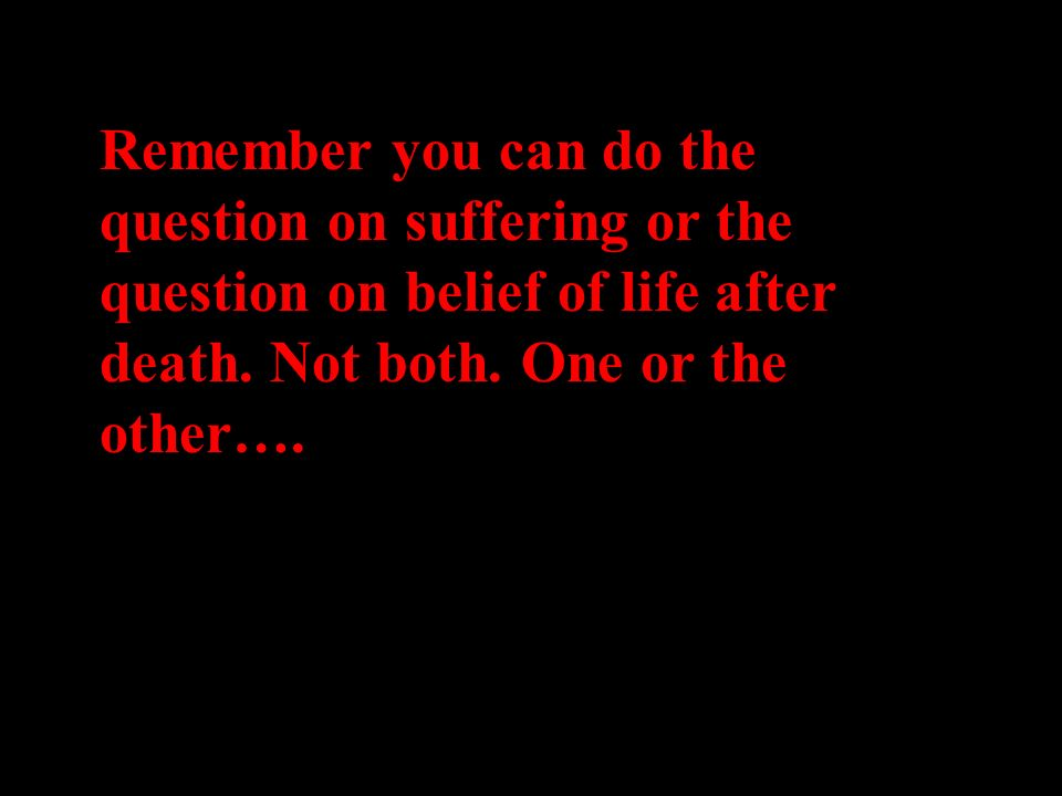 Remember you can do the question on suffering or the question on belief of life after death.