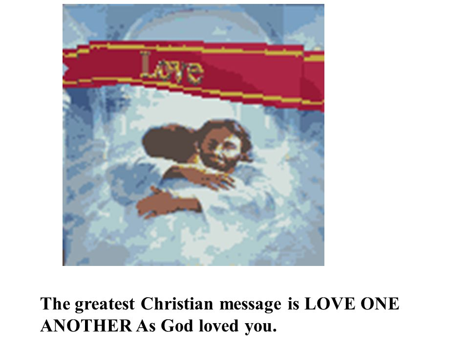 The greatest Christian message is LOVE ONE ANOTHER As God loved you.